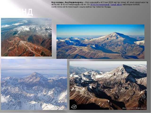 АНД Анд таулары,Анд Кордильерасы– Жер шарындағы ең ұзын (9000 км) тау сілем...