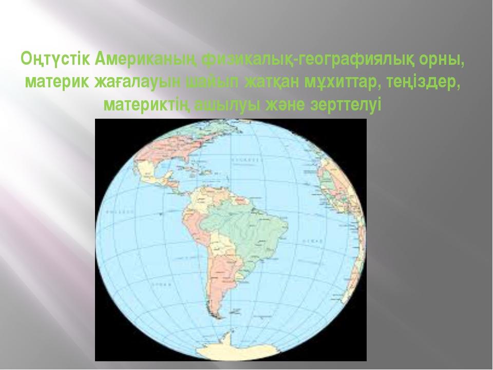 Оңтүстік Американың физикалық-географиялық орны, материк жағалауын шайып жатқ...