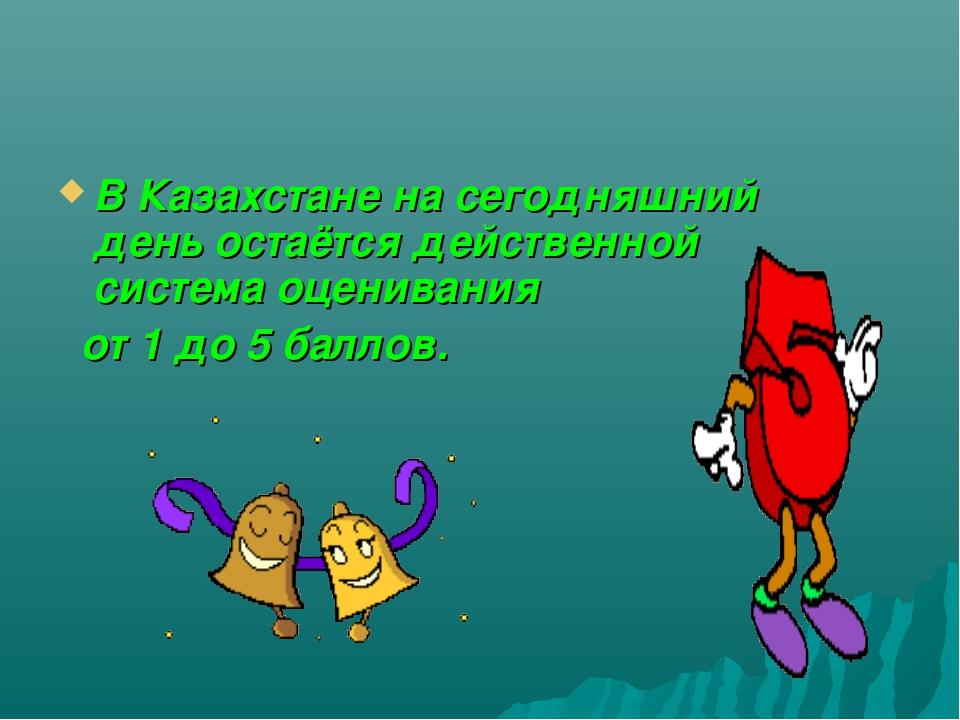 В Казахстане на сегодняшний день остаётся действенной система оценивания от 1...