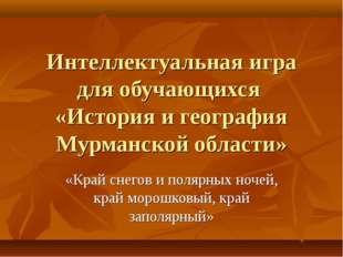 Интеллектуальная игра для обучающихся «История и география Мурманской области