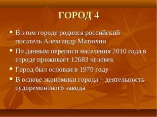 ГОРОД 4 В этом городе родился российский писатель Александр Матюхин По данным