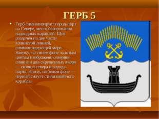 ГЕРБ 5 Герб символизирует город-порт на Севере, место базирования надводных к