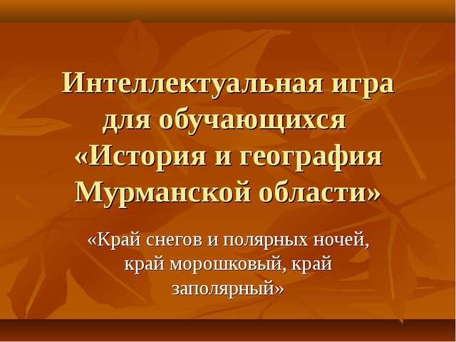 Интеллектуальная игра для обучающихся «История и география Мурманской области...
