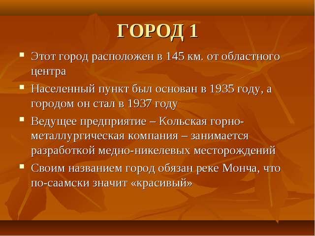 ГОРОД 1 Этот город расположен в 145 км. от областного центра Населенный пункт...