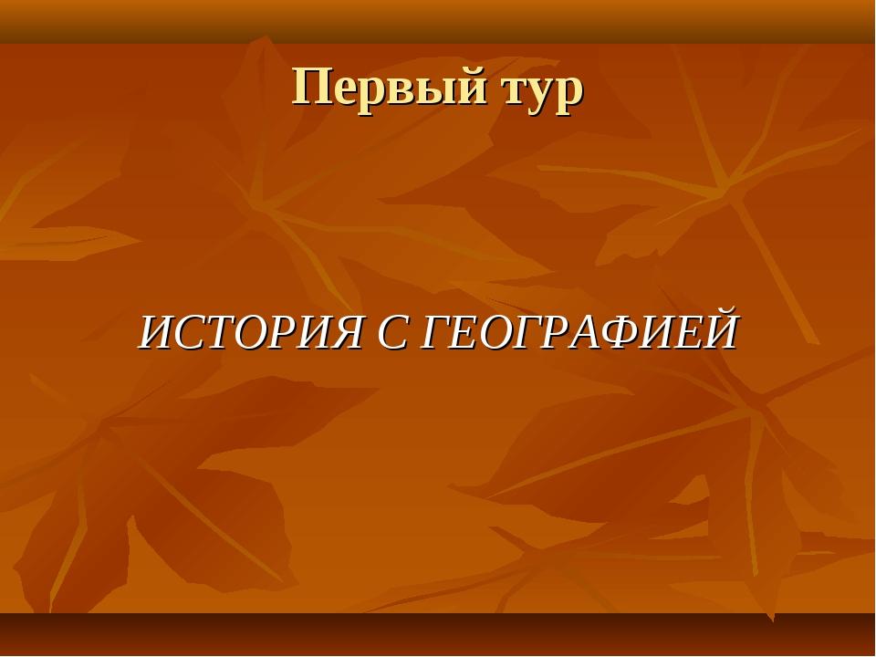 Первый тур ИСТОРИЯ С ГЕОГРАФИЕЙ