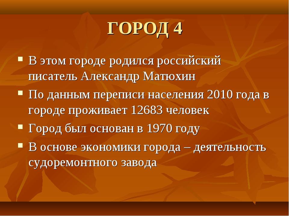 ГОРОД 4 В этом городе родился российский писатель Александр Матюхин По данным...