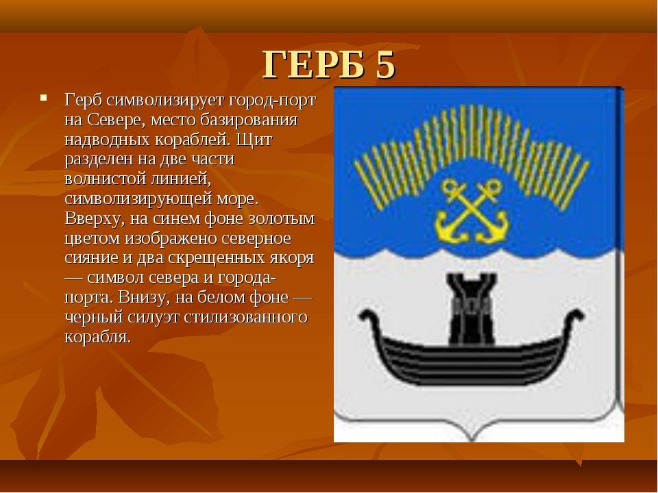 ГЕРБ 5 Герб символизирует город-порт на Севере, место базирования надводных к...