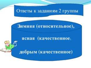 Ответы к заданиям 2 группы Зимняя (относительное), ясная (качественное), добр