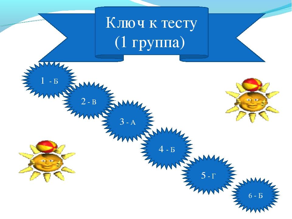 Ключ к тесту (1 группа) 1 - Б 2 - В 3 - А 4 - Б 5 - Г 6 - Б