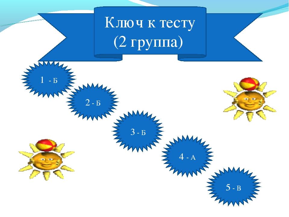 Ключ к тесту (2 группа) 1 - Б 2 - Б 3 - Б 4 - А 5 - В
