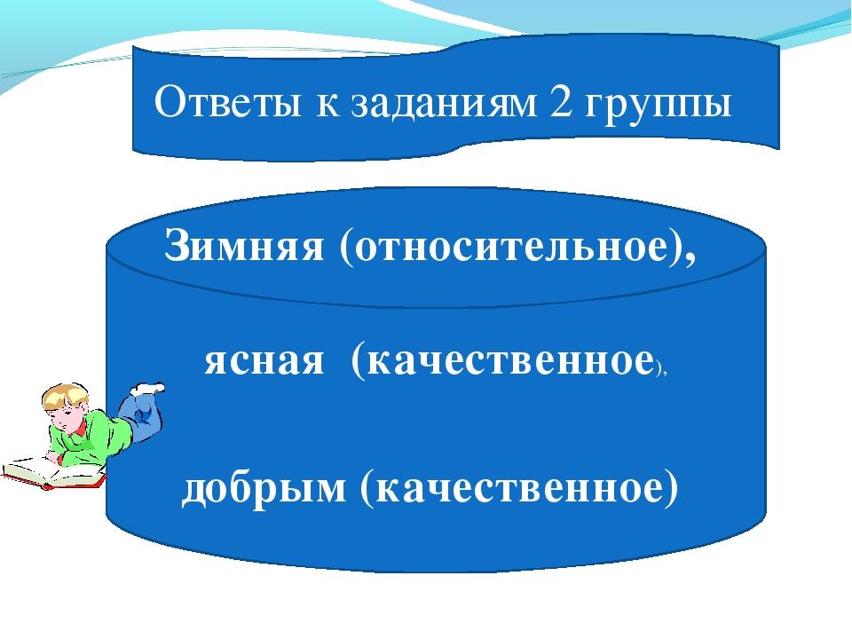 Ответы к заданиям 2 группы Зимняя (относительное), ясная (качественное), добр...