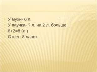 У мухи- 6 л. У мухи- 6 л. У паучка- ? л. на 2 л. больше 6+2=8 (л.) Ответ: