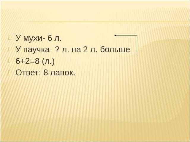 У мухи- 6 л. У мухи- 6 л. У паучка- ? л. на 2 л. больше 6+2=8 (л.) Ответ:...