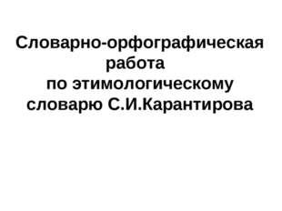 Словарно-орфографическая работа по этимологическому словарю С.И.Карантирова