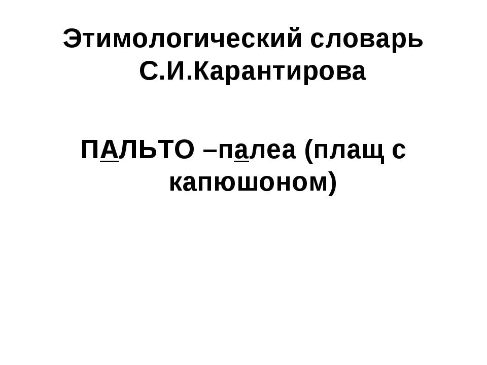 Этимологический словарь С.И.Карантирова ПАЛЬТО –палеа (плащ с капюшоном)