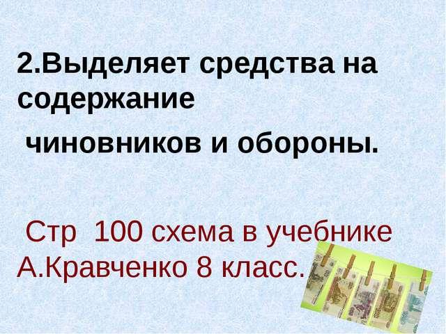 2.Выделяет средства на содержание чиновников и обороны. Стр 100 схема в учеб...