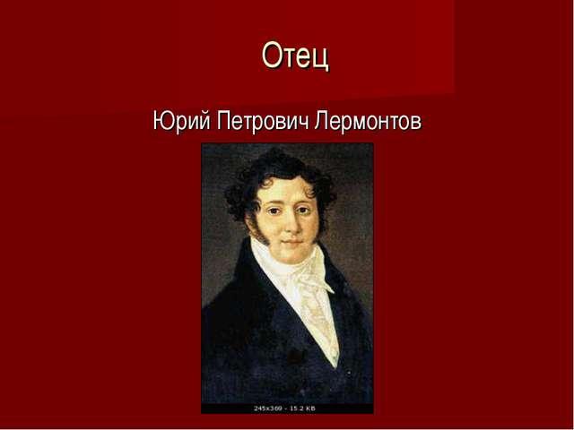 Отец Юрий Петрович Лермонтов