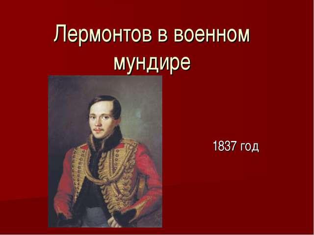 Лермонтов в военном мундире 1837 год