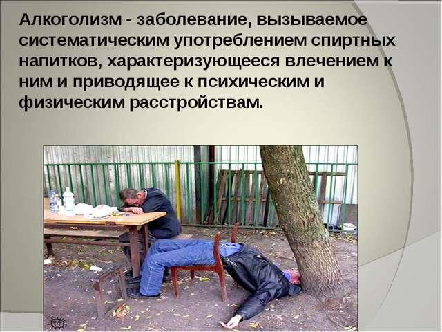 Алкоголизм - заболевание, вызываемое систематическим употреблением спиртных н...