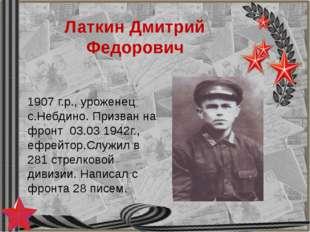 Латкин Дмитрий Федорович 1907 г.р., уроженец с.Небдино. Призван на фронт 03.0