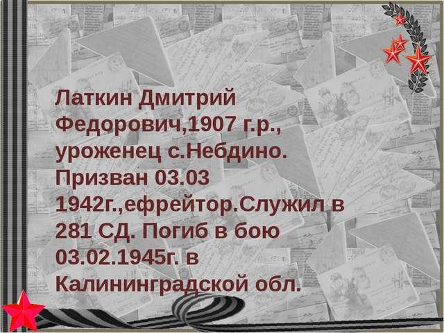 Латкин Дмитрий Федорович,1907 г.р., уроженец с.Небдино. Призван 03.03 1942г.,...