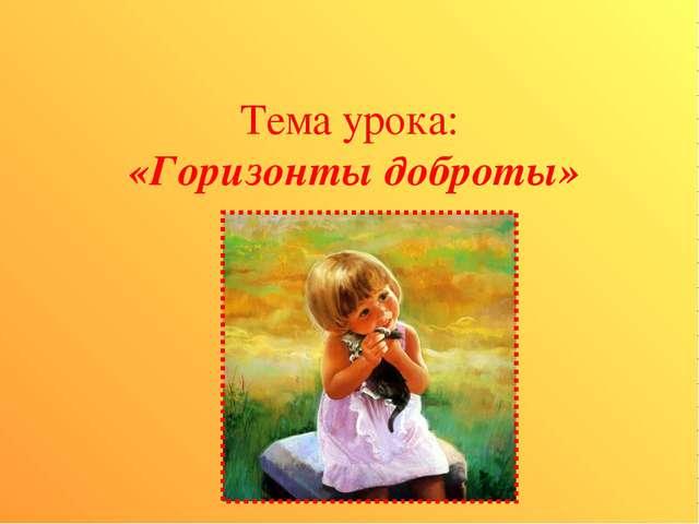 Тема урока: «Горизонты доброты»