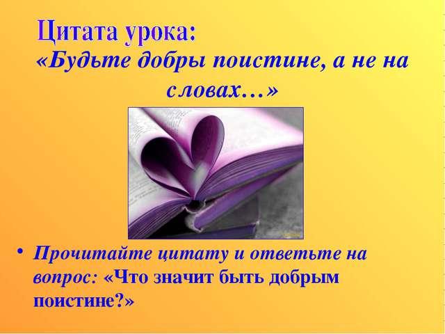 «Будьте добры поистине, а не на словах…» Прочитайте цитату и ответьте на вопр...