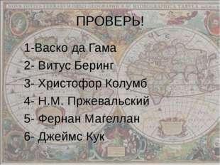 ПРОВЕРЬ! 1-Васко да Гама 2- Витус Беринг 3- Христофор Колумб 4- Н.М. Пржеваль