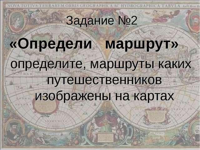Задание №2 «Определи маршрут» определите, маршруты каких путешественников изо...