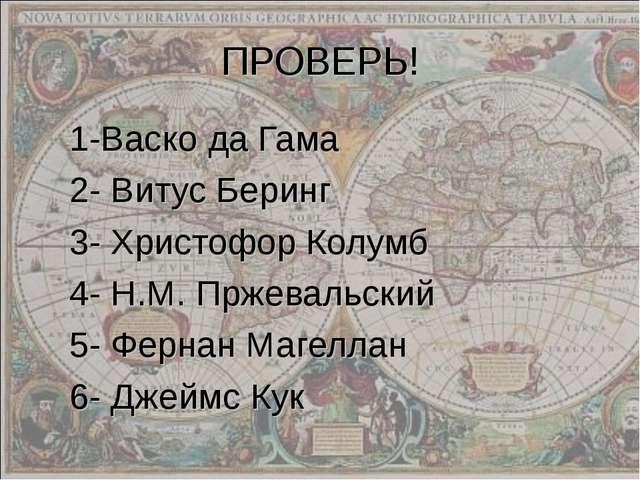 ПРОВЕРЬ! 1-Васко да Гама 2- Витус Беринг 3- Христофор Колумб 4- Н.М. Пржеваль...