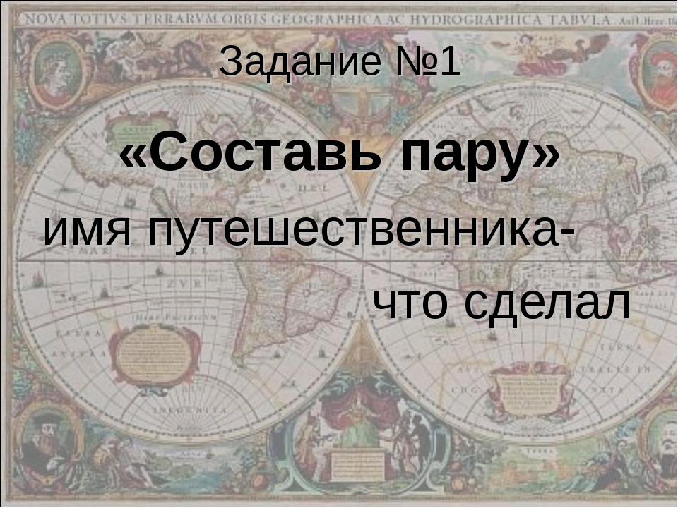 Задание №1 «Составь пару» имя путешественника- что сделал