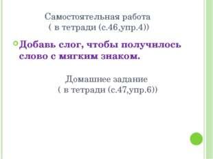 Самостоятельная работа ( в тетради (с.46,упр.4)) Добавь слог, чтобы получилос