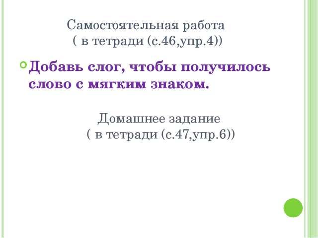 Самостоятельная работа ( в тетради (с.46,упр.4)) Добавь слог, чтобы получилос...