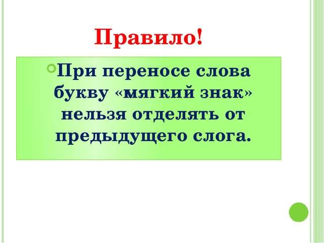 Правило! При переносе слова букву «мягкий знак» нельзя отделять от предыдущег...