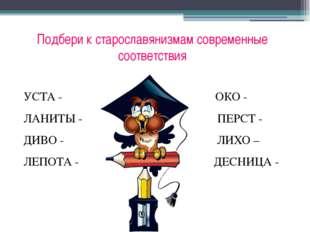 Подбери к старославянизмам современные соответствия УСТА -