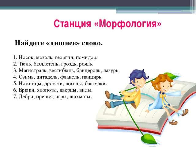 Станция «Морфология» Найдите «лишнее» слово.  1. Носок, мозоль, георгин, по...