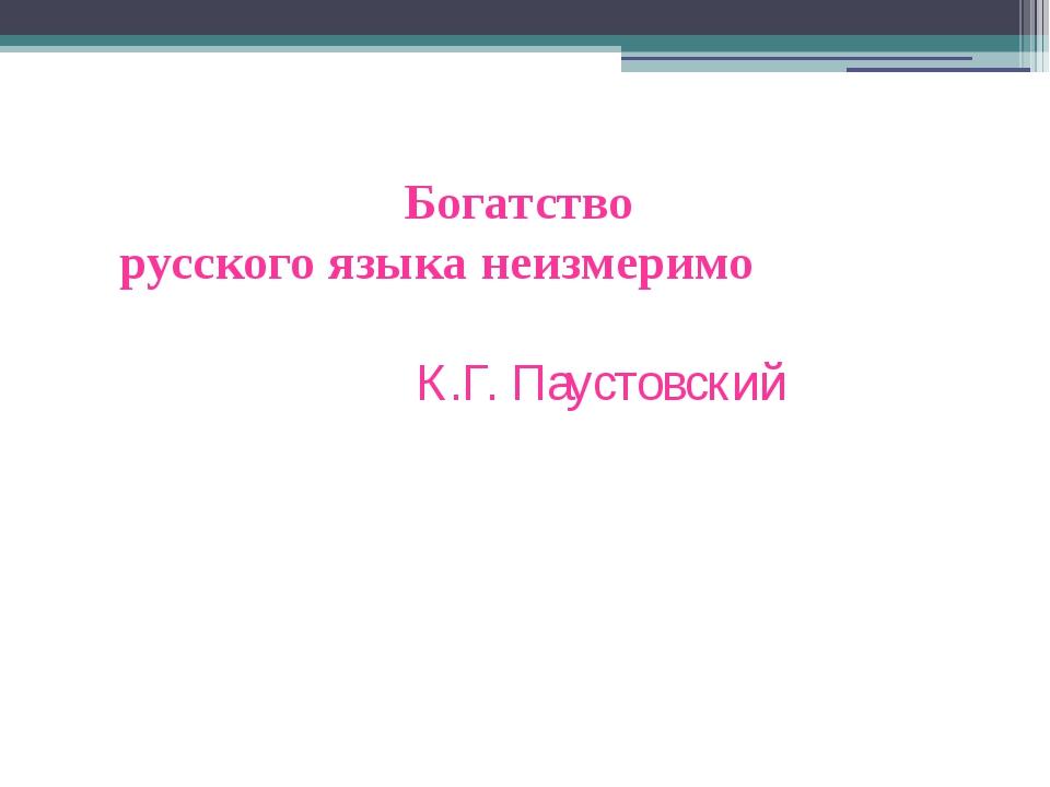 Богатство русского языка неизмеримо К.Г. Паустовский