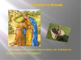 Корзину-то возьми Обязанность «чтить отца и мать» не кончается, когда отец и