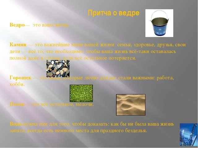 Притча о ведре Ведро— это ваша жизнь. Камни — это важнейшие вещи вашей жизни...