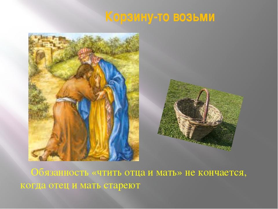 Корзину-то возьми Обязанность «чтить отца и мать» не кончается, когда отец и...