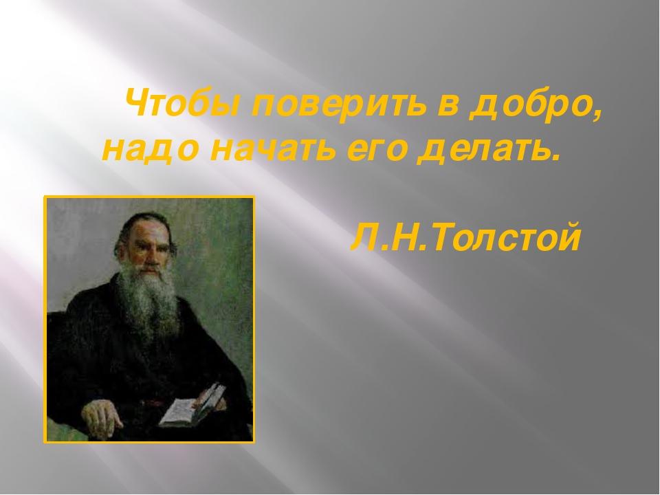 Чтобы поверить в добро, надо начать его делать. Л.Н.Толстой