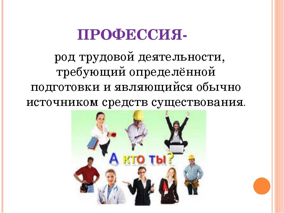 ПРОФЕССИЯ- род трудовой деятельности, требующий определённой подготовки и яв...
