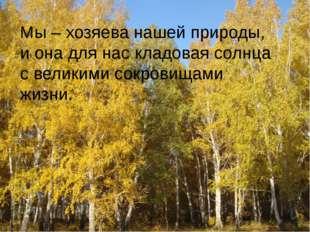 Мы – хозяева нашей природы, и она для нас кладовая солнца с великими сокрови