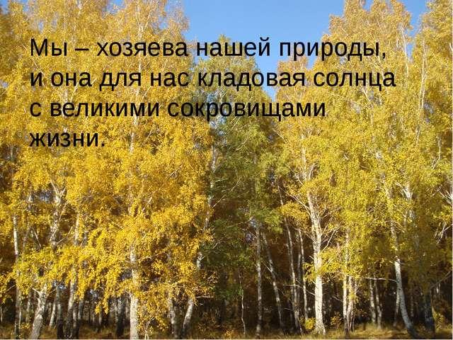 Мы – хозяева нашей природы, и она для нас кладовая солнца с великими сокрови...