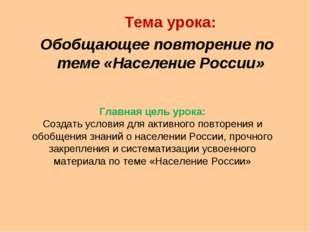 Тема урока: Обобщающее повторение по теме «Население России» Главная цель ур