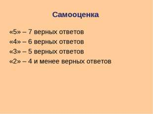 Самооценка «5» – 7 верных ответов «4» – 6 верных ответов «3» – 5 верных ответ