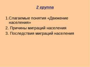 2 группа 1.Слагаемые понятия «Движение населения» 2. Причины миграций населен