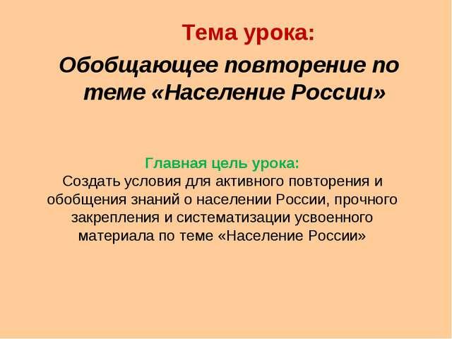 Тема урока: Обобщающее повторение по теме «Население России» Главная цель ур...