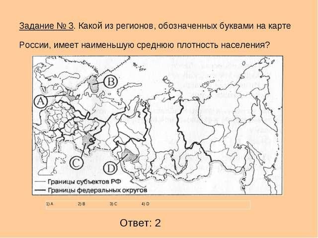 Задание № 3. Какой из регионов, обозначенных буквами на карте России, имеет...