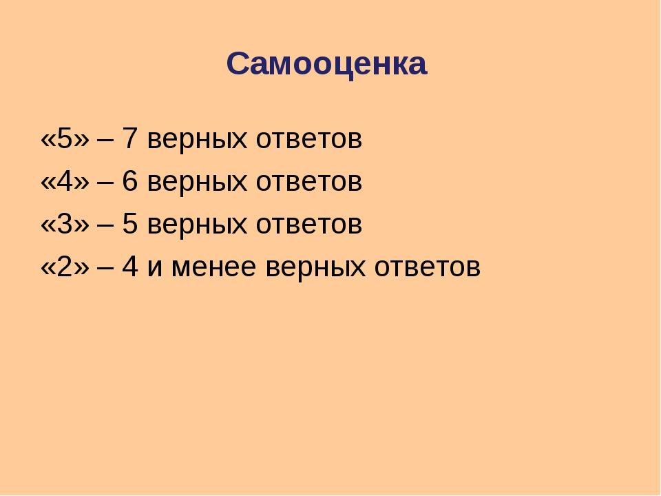 Самооценка «5» – 7 верных ответов «4» – 6 верных ответов «3» – 5 верных ответ...